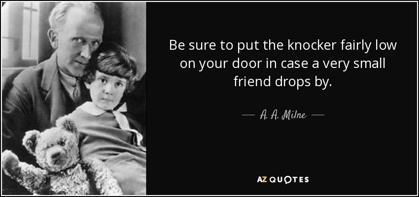 Be sure to put the knocker fairly low on your door in case a very small friend drops by. - A. A. Milne