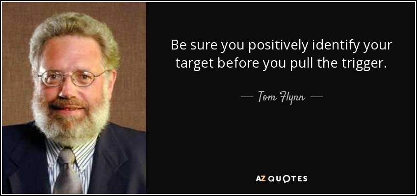 Be sure you positively identify your target before you pull the trigger. - Tom Flynn