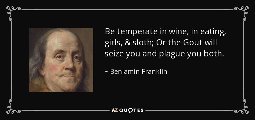 Be temperate in wine, in eating, girls, & sloth; Or the Gout will seize you and plague you both. - Benjamin Franklin