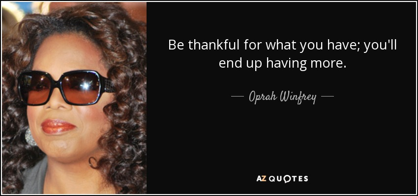 Be thankful for what you have; you'll end up having more. - Oprah Winfrey