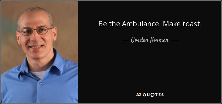 Be the Ambulance. Make toast. - Gordon Korman