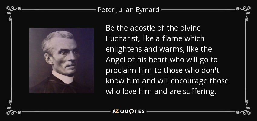 Be the apostle of the divine Eucharist, like a flame which enlightens and warms, like the Angel of his heart who will go to proclaim him to those who don't know him and will encourage those who love him and are suffering. - Peter Julian Eymard