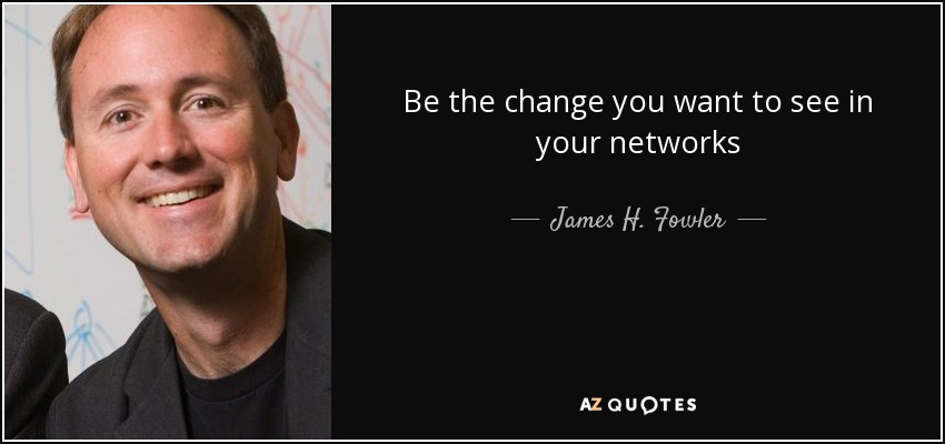 Be the change you want to see in your networks - James H. Fowler