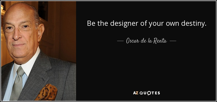 Be the designer of your own destiny. - Oscar de la Renta