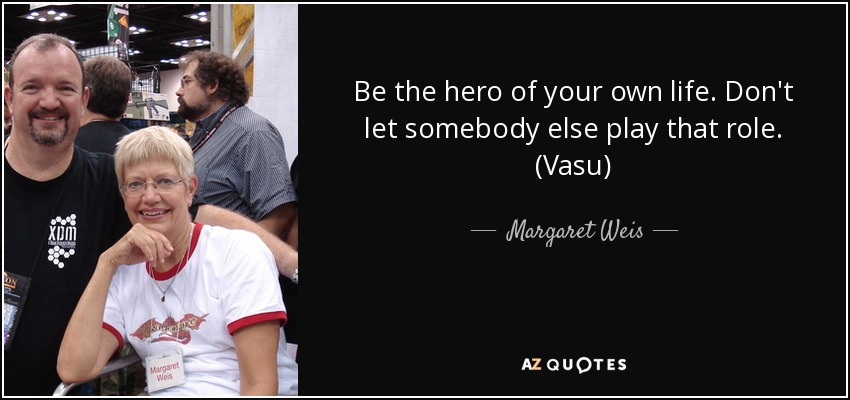 Be the hero of your own life. Don't let somebody else play that role. (Vasu) - Margaret Weis