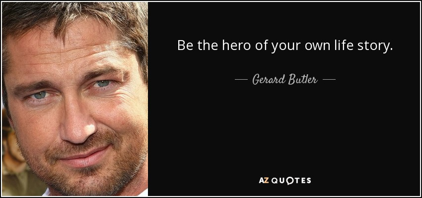 Gerard Butler Quote Be The Hero Of Your Own Life Story