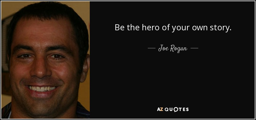 Joe Rogan Quote Be The Hero Of Your Own Story