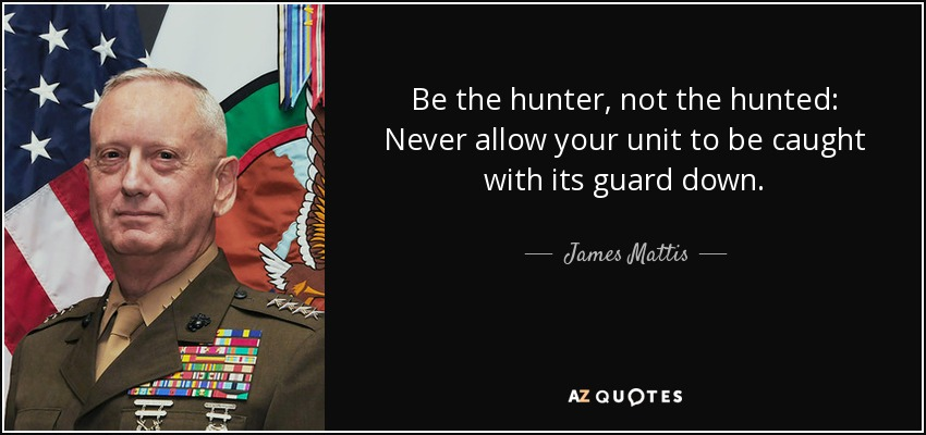 Be the hunter, not the hunted: Never allow your unit to be caught with its guard down. - James Mattis