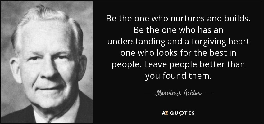 Be the one who nurtures and builds. Be the one who has an understanding and a forgiving heart one who looks for the best in people. Leave people better than you found them. - Marvin J. Ashton