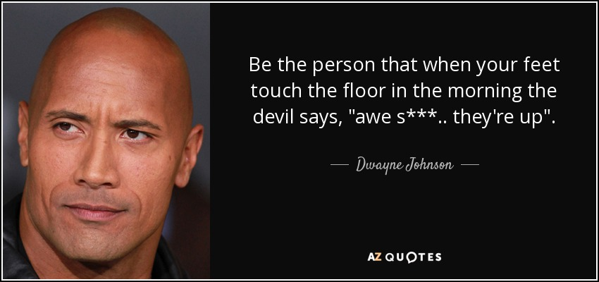 Be the person that when your feet touch the floor in the morning the devil says,
