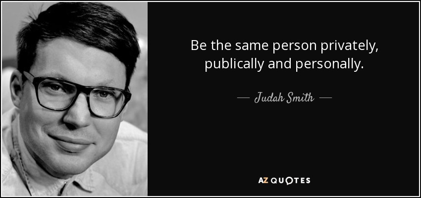 Be the same person privately, publically and personally. - Judah Smith