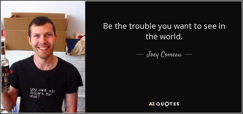 Be the trouble you want to see in the world. - Joey Comeau