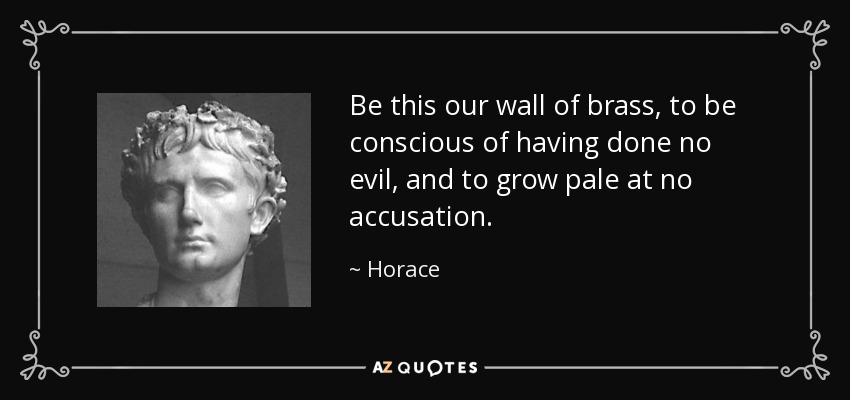 Be this our wall of brass, to be conscious of having done no evil, and to grow pale at no accusation. - Horace