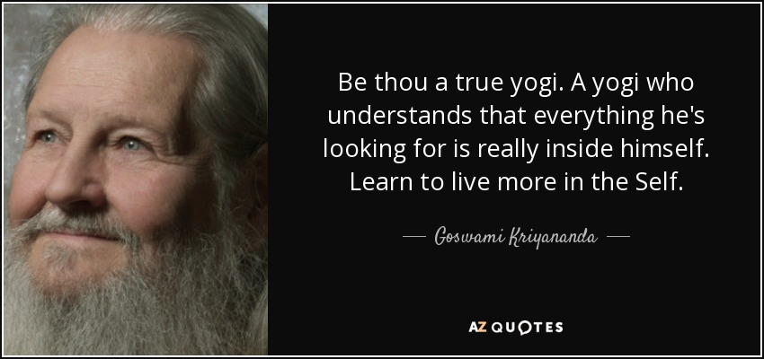 Be thou a true yogi. A yogi who understands that everything he's looking for is really inside himself. Learn to live more in the Self. - Goswami Kriyananda