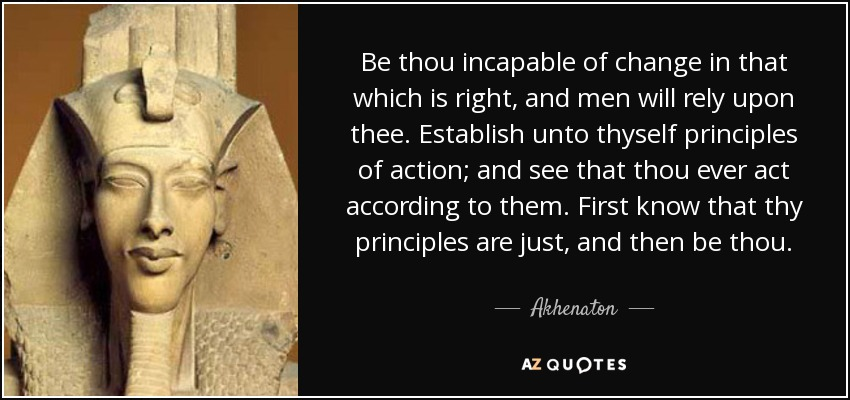 Be thou incapable of change in that which is right, and men will rely upon thee. Establish unto thyself principles of action; and see that thou ever act according to them. First know that thy principles are just, and then be thou. - Akhenaton