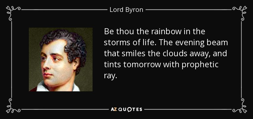 Be thou the rainbow in the storms of life. The evening beam that smiles the clouds away, and tints tomorrow with prophetic ray. - Lord Byron