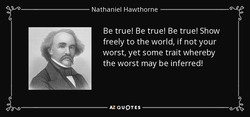 Be true! Be true! Be true! Show freely to the world, if not your worst, yet some trait whereby the worst may be inferred! - Nathaniel Hawthorne