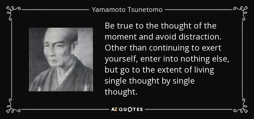 Be true to the thought of the moment and avoid distraction. Other than continuing to exert yourself, enter into nothing else, but go to the extent of living single thought by single thought. - Yamamoto Tsunetomo