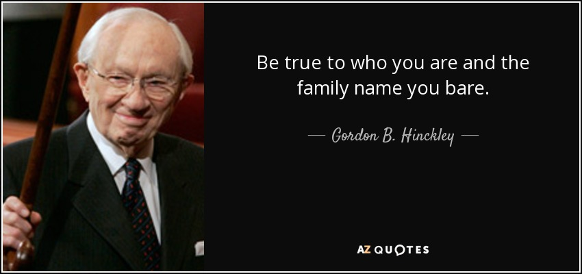 Be true to who you are and the family name you bare. - Gordon B. Hinckley