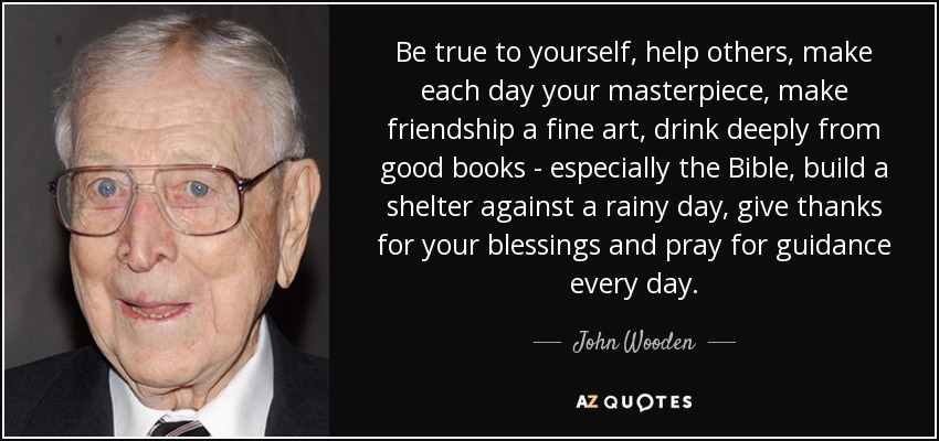 Be true to yourself, help others, make each day your masterpiece, make friendship a fine art, drink deeply from good books - especially the Bible, build a shelter against a rainy day, give thanks for your blessings and pray for guidance every day. - John Wooden