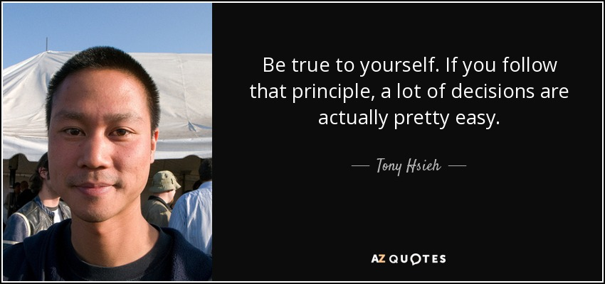 Be true to yourself. If you follow that principle, a lot of decisions are actually pretty easy. - Tony Hsieh