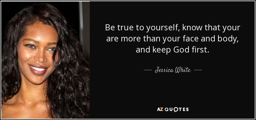 Be true to yourself, know that your are more than your face and body, and keep God first. - Jessica White