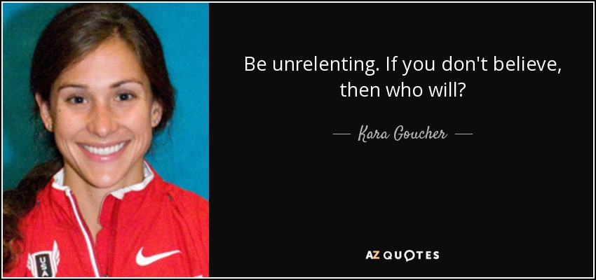 Be unrelenting. If you don't believe, then who will? - Kara Goucher