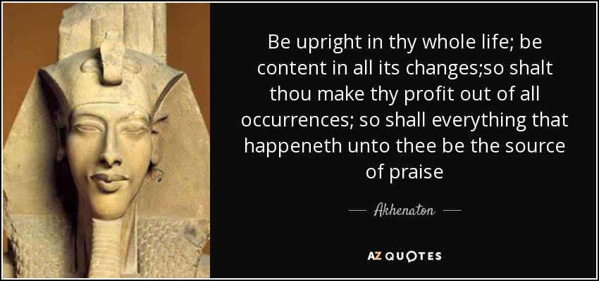 Be upright in thy whole life; be content in all its changes;so shalt thou make thy profit out of all occurrences; so shall everything that happeneth unto thee be the source of praise - Akhenaton
