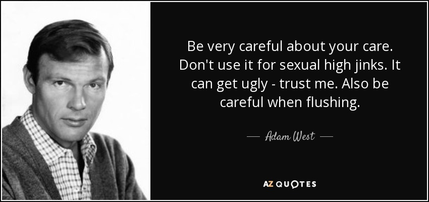 Be very careful about your care. Don't use it for sexual high jinks. It can get ugly - trust me. Also be careful when flushing. - Adam West