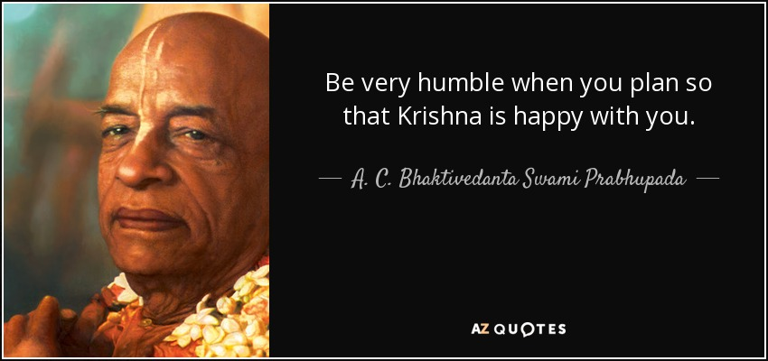 Be very humble when you plan so that Krishna is happy with you. - A. C. Bhaktivedanta Swami Prabhupada