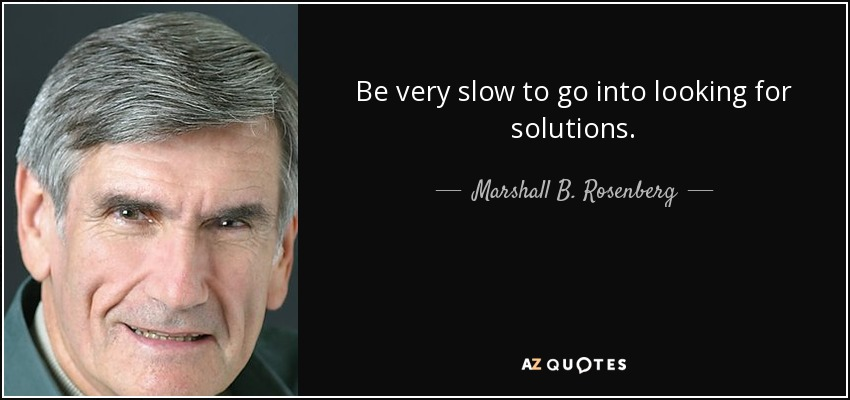 Be very slow to go into looking for solutions. - Marshall B. Rosenberg