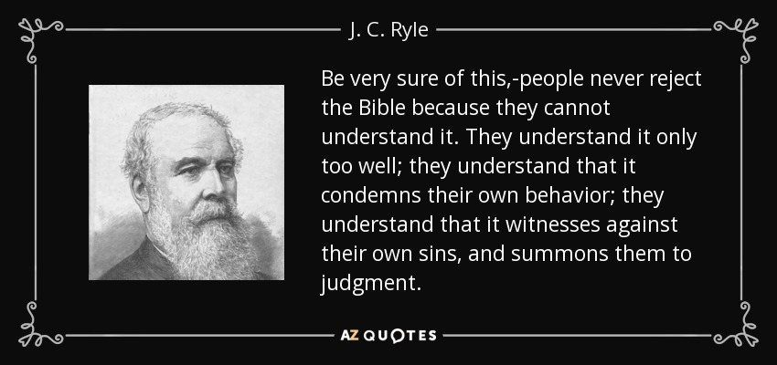 Be very sure of this,-people never reject the Bible because they cannot understand it. They understand it only too well; they understand that it condemns their own behavior; they understand that it witnesses against their own sins, and summons them to judgment. - J. C. Ryle