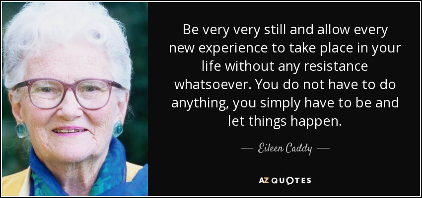 Be very very still and allow every new experience to take place in your life without any resistance whatsoever. You do not have to do anything, you simply have to be and let things happen. - Eileen Caddy