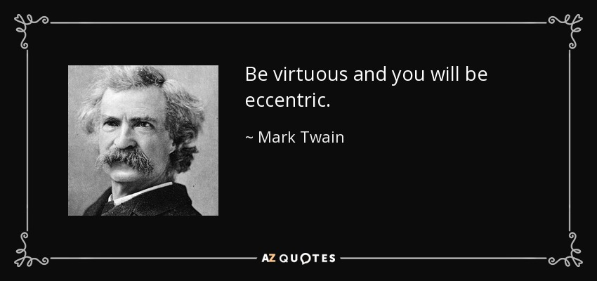 Be virtuous and you will be eccentric. - Mark Twain
