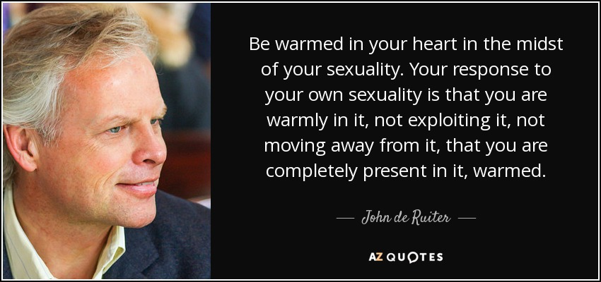 Be warmed in your heart in the midst of your sexuality. Your response to your own sexuality is that you are warmly in it, not exploiting it, not moving away from it, that you are completely present in it, warmed. - John de Ruiter