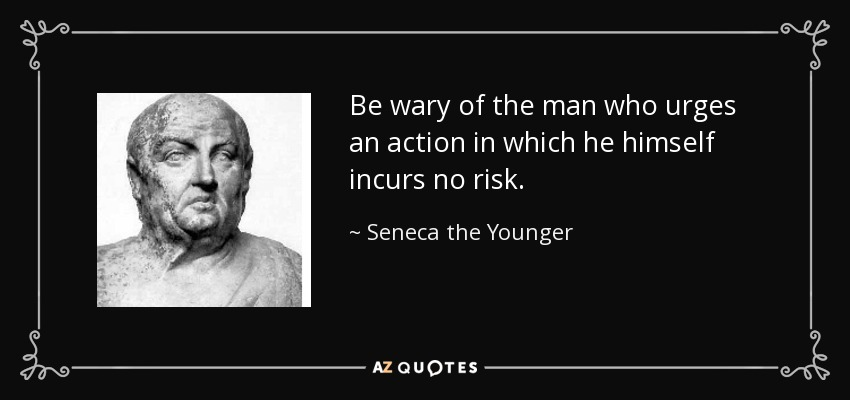 Be wary of the man who urges an action in which he himself incurs no risk. - Seneca the Younger