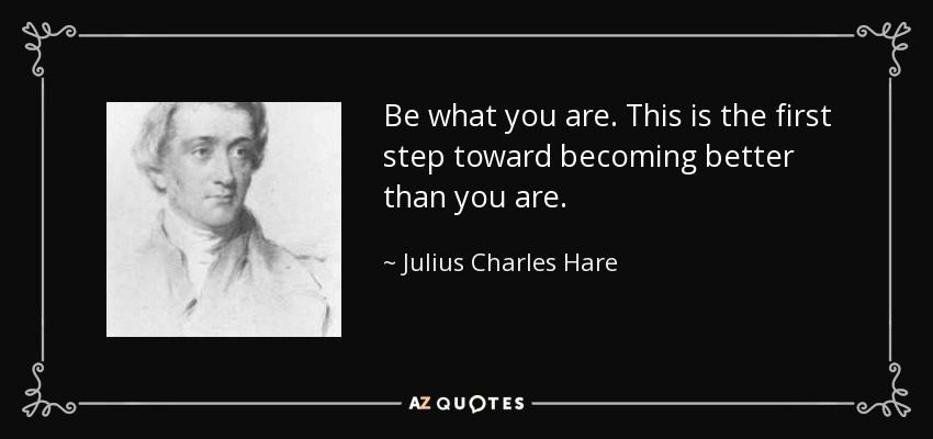 Be what you are. This is the first step toward becoming better than you are. - Julius Charles Hare