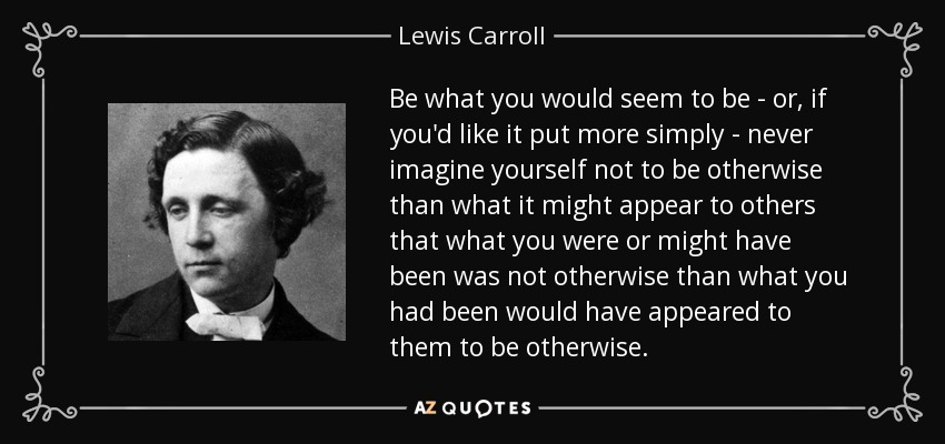 Be what you would seem to be - or, if you'd like it put more simply - never imagine yourself not to be otherwise than what it might appear to others that what you were or might have been was not otherwise than what you had been would have appeared to them to be otherwise. - Lewis Carroll