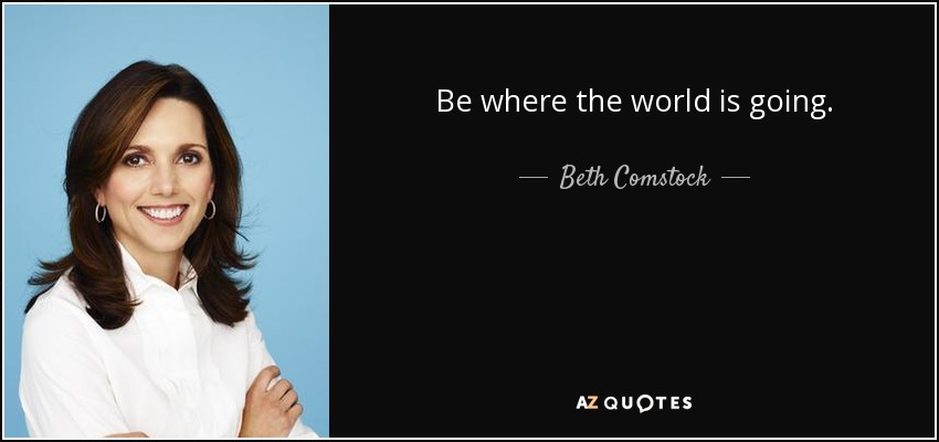 Be where the world is going. - Beth Comstock