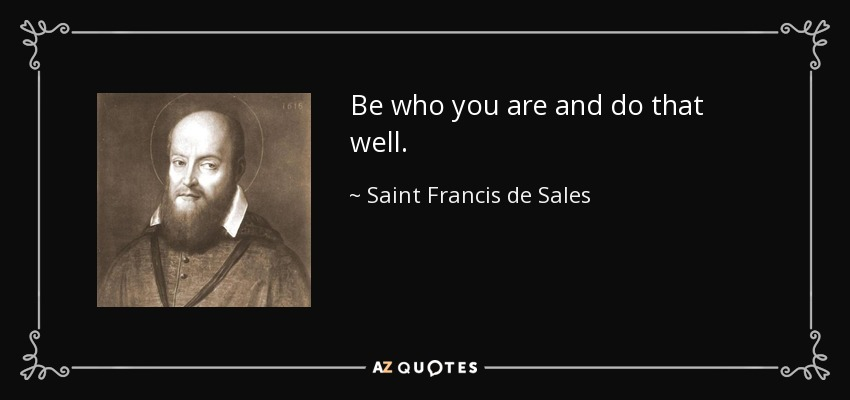 Be who you are and do that well. - Saint Francis de Sales