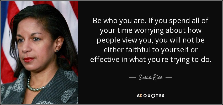 Be who you are. If you spend all of your time worrying about how people view you, you will not be either faithful to yourself or effective in what you're trying to do. - Susan Rice