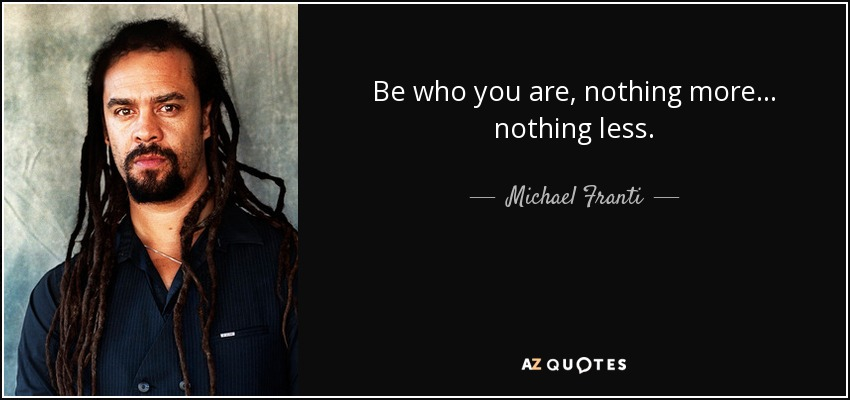 Be who you are, nothing more... nothing less. - Michael Franti