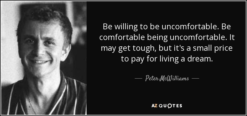 Be willing to be uncomfortable. Be comfortable being uncomfortable. It may get tough, but it's a small price to pay for living a dream. - Peter McWilliams