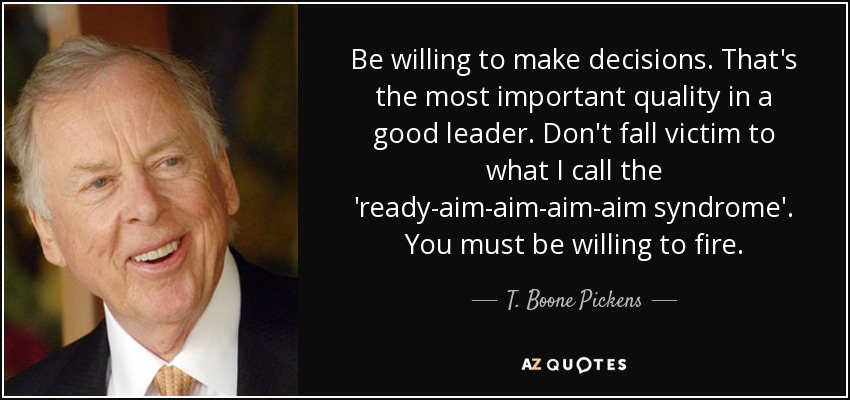 Be willing to make decisions. That's the most important quality in a good leader. Don't fall victim to what I call the 'ready-aim-aim-aim-aim syndrome'. You must be willing to fire. - T. Boone Pickens