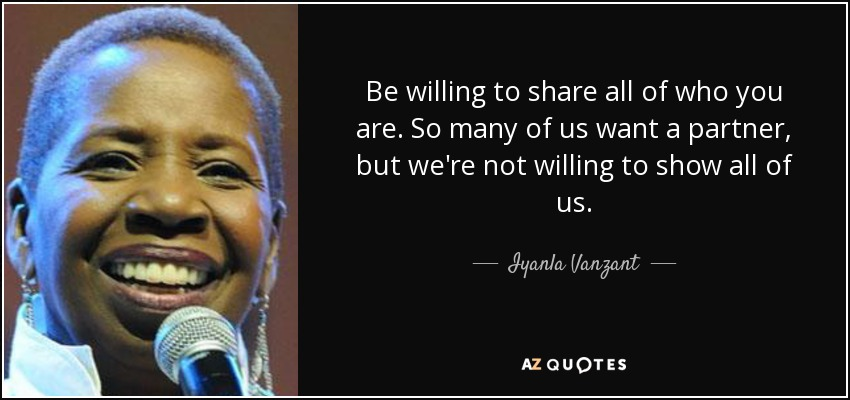 Be willing to share all of who you are. So many of us want a partner, but we're not willing to show all of us. - Iyanla Vanzant