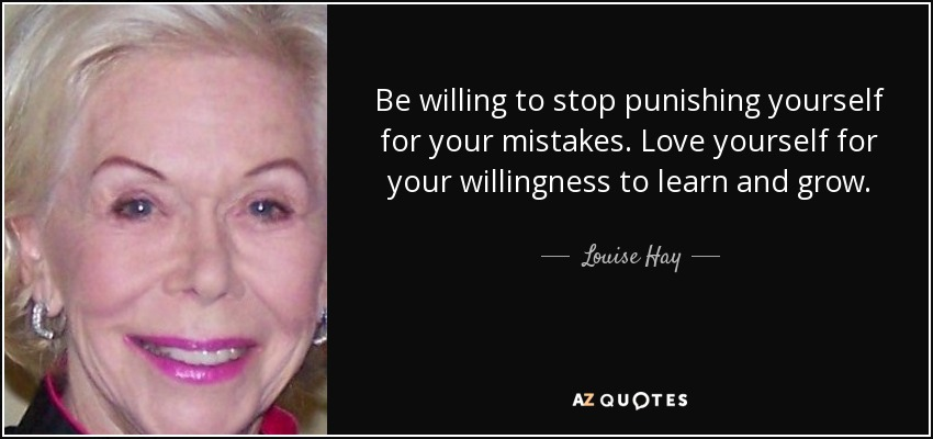 Be willing to stop punishing yourself for your mistakes. Love yourself for your willingness to learn and grow. - Louise Hay