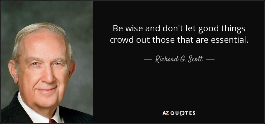 Be wise and don't let good things crowd out those that are essential. - Richard G. Scott