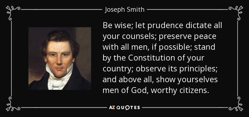 Be wise; let prudence dictate all your counsels; preserve peace with all men, if possible; stand by the Constitution of your country; observe its principles; and above all, show yourselves men of God, worthy citizens. - Joseph Smith, Jr.