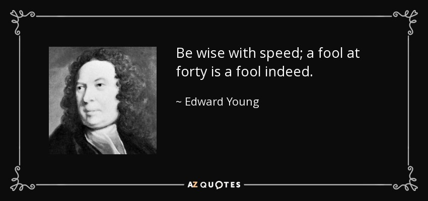 Be wise with speed; a fool at forty is a fool indeed. - Edward Young
