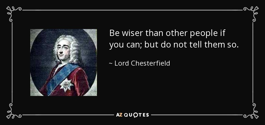 Be wiser than other people if you can; but do not tell them so. - Lord Chesterfield